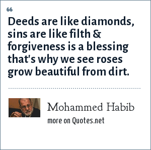 Mohammed Habib: Deeds are like diamonds, sins are like filth & forgiveness is a blessing that's why we see roses grow beautiful from dirt.