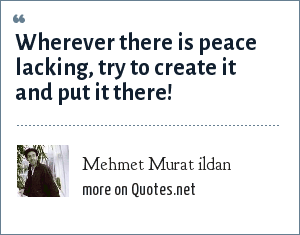 Mehmet Murat ildan: Wherever there is peace lacking, try to create it and put it there!