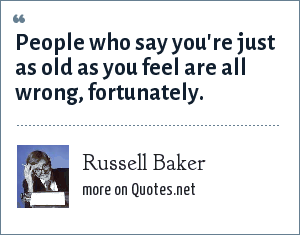 Russell Baker: People who say you're just as old as you feel are all wrong, fortunately.