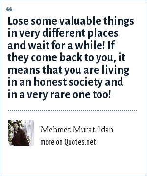 Mehmet Murat ildan: Lose some valuable things in very different places and wait for a while! If they come back to you, it means that you are living in an honest society and in a very rare one too!