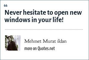 Mehmet Murat ildan: Never hesitate to open new windows in your life!