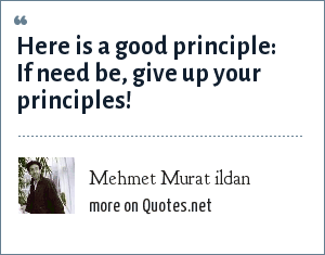 Mehmet Murat ildan: Here is a good principle: If need be, give up your principles!