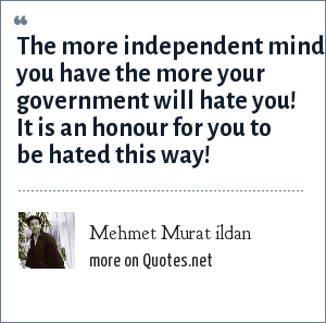 Mehmet Murat ildan: The more independent mind you have the more your government will hate you! It is an honour for you to be hated this way!
