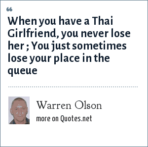 Warren Olson: When you have a Thai Girlfriend, you never lose her ; You just sometimes lose your place in the queue