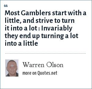 Warren Olson: Most Gamblers start with a little, and strive to turn it into a lot : Invariably they end up turning a lot into a little