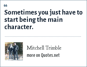 Mitchell Trimble: Sometimes you just have to start being the main character.