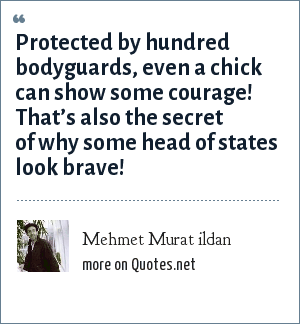Mehmet Murat ildan: Protected by hundred bodyguards, even a chick can show some courage! That's also the secret of why some head of states look brave!