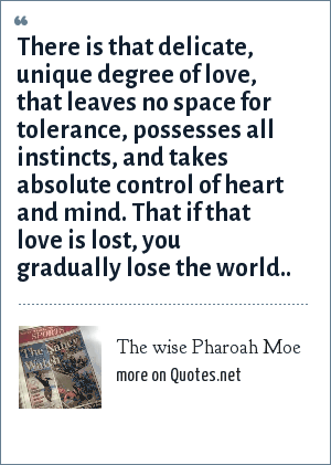 The wise Pharoah Moe: There is that delicate, unique degree of love, that leaves no space for tolerance, possesses all instincts, and takes absolute control of heart and mind. That if that love is lost, you gradually lose the world..