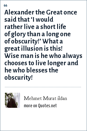 Mehmet Murat ildan: Alexander the Great once said that 'I would rather live a short life of glory than a long one of obscurity!' What a great illusion is this! Wise man is he who always chooses to live longer and he who blesses the obscurity!