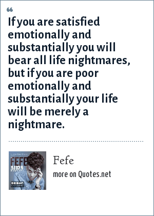 Fefe: If you are satisfied emotionally and substantially you will bear all life nightmares, but if you are poor emotionally and substantially your life will be merely a nightmare.