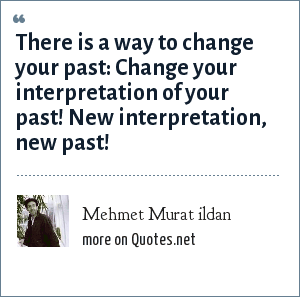 Mehmet Murat ildan: There is a way to change your past: Change your interpretation of your past! New interpretation, new past!