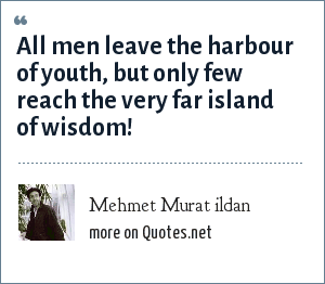 Mehmet Murat ildan: All men leave the harbour of youth, but only few reach the very far island of wisdom!