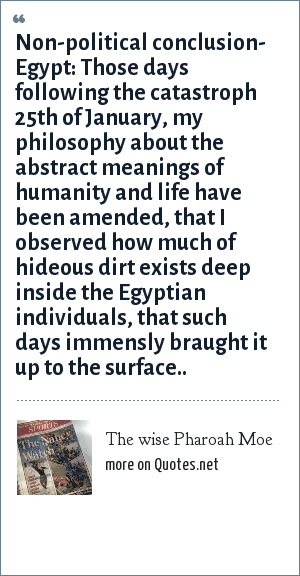 The wise Pharoah Moe: Non-political conclusion- Egypt: Those days following the catastroph 25th of January, my philosophy about the abstract meanings of humanity and life have been amended, that I observed how much of hideous dirt exists deep inside the Egyptian individuals, that such days immensly braught it up to the surface..