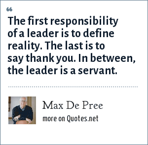 Max De Pree: The first responsibility of a leader is to define reality. The last is to say thank you. In between, the leader is a servant.