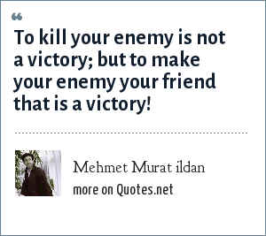 Mehmet Murat ildan: To kill your enemy is not a victory; but to make your enemy your friend that is a victory!