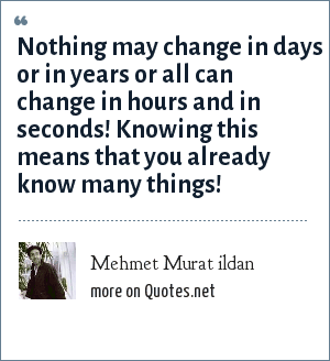 Mehmet Murat ildan: Nothing may change in days or in years or all can change in hours and in seconds! Knowing this means that you already know many things!