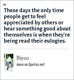 Biyoo: These days the only time people get to feel appreciated by others or hear something good about themselves is when they're being read their eulogies.