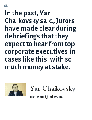 Yar Chaikovsky: In the past, Yar Chaikovsky said, Jurors have made clear during debriefings that they expect to hear from top corporate executives in cases like this, with so much money at stake.