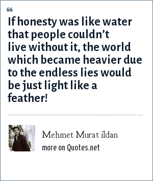 Mehmet Murat ildan: If honesty was like water that people couldn't live without it, the world which became heavier due to the endless lies would be just light like a feather!