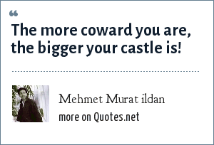 Mehmet Murat ildan: The more coward you are, the bigger your castle is!