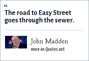 John Madden: The road to Easy Street goes through the sewer.