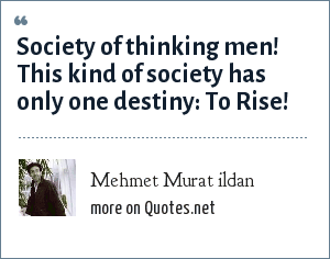 Mehmet Murat ildan: Society of thinking men! This kind of society has only one destiny: To Rise!