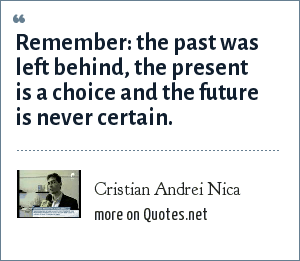 Cristian Andrei Nica: Remember: the past was left behind, the present is a choice and the future is never certain.