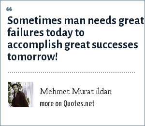 Mehmet Murat ildan: Sometimes man needs great failures today to accomplish great successes tomorrow!