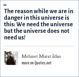Mehmet Murat ildan: The reason while we are in danger in this universe is this: We need the universe but the universe does not need us!