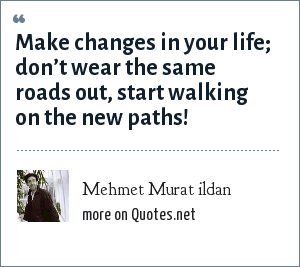 Mehmet Murat ildan: Make changes in your life; don't wear the same roads out, start walking on the new paths!