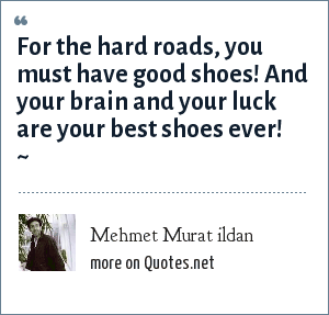 Mehmet Murat ildan: For the hard roads, you must have good shoes! And your brain and your luck are your best shoes ever! ~