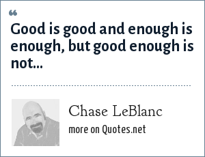 Chase LeBlanc: Good is good and enough is enough, but good enough is not…