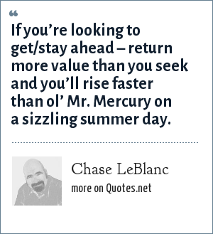 Chase LeBlanc: If you're looking to get/stay ahead – return more value than you seek and you'll rise faster than ol' Mr. Mercury on a sizzling summer day.