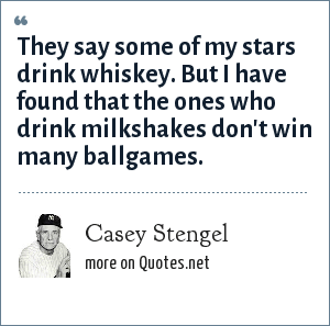 Casey Stengel: They say some of my stars drink whiskey. But I have found that the ones who drink milkshakes don't win many ballgames.