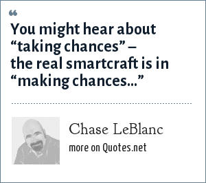 "Chase LeBlanc: You might hear about ""taking chances"" – the real smartcraft is in ""making chances..."""