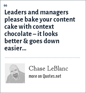 Chase LeBlanc: Leaders and managers please bake your content cake with context chocolate – it looks better & goes down easier...