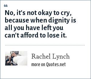 Rachel Lynch: No, it's not okay to cry, because when dignity is all you have left you can't afford to lose it.