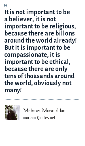 Mehmet Murat ildan: It is not important to be a believer, it is not important to be religious, because there are billons around the world already! But it is important to be compassionate, it is important to be ethical, because there are only tens of thousands around the world, obviously not many!