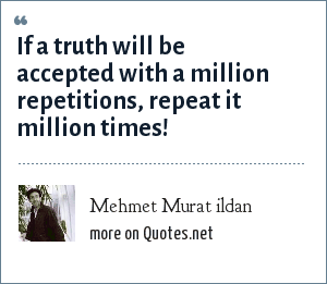 Mehmet Murat ildan: If a truth will be accepted with a million repetitions, repeat it million times!
