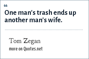 Tom Zegan: One man's trash ends up another man's wife.
