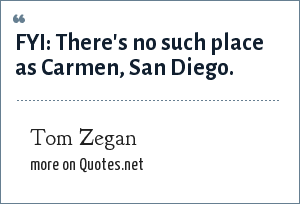 Tom Zegan: FYI: There's no such place as Carmen, San Diego.