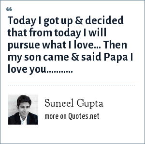 Suneel Gupta: Today I got up & decided that from today I will pursue what I love... Then my son came & said Papa I love you...........