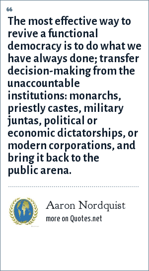 Aaron Nordquist: The most effective way to revive a functional democracy is to do what we have always done; transfer decision-making from the unaccountable institutions: monarchs, priestly castes, military juntas, political or economic dictatorships, or modern corporations, and bring it back to the public arena.