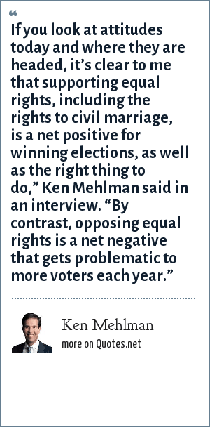 "Ken Mehlman: If you look at attitudes today and where they are headed, it's clear to me that supporting equal rights, including the rights to civil marriage, is a net positive for winning elections, as well as the right thing to do,"" Ken Mehlman said in an interview. ""By contrast, opposing equal rights is a net negative that gets problematic to more voters each year."""