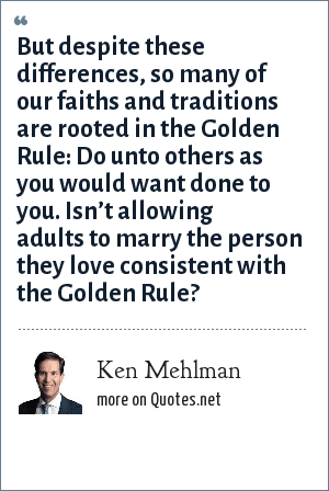 Ken Mehlman: But despite these differences, so many of our faiths and traditions are rooted in the Golden Rule: Do unto others as you would want done to you. Isn't allowing adults to marry the person they love consistent with the Golden Rule?