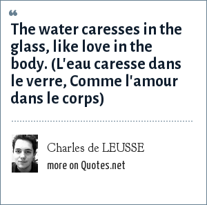 Charles de LEUSSE: The water caresses in the glass, like love in the body. (L'eau caresse dans le verre, Comme l'amour dans le corps)