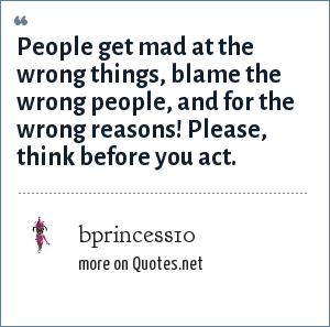 bprincess10: People get mad at the wrong things, blame the wrong people, and for the wrong reasons! Please, think before you act.