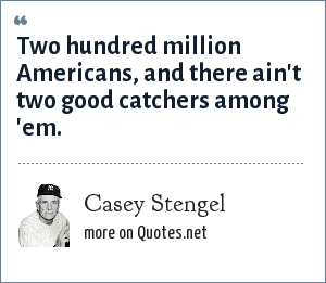 Casey Stengel: Two hundred million Americans, and there ain't two good catchers among 'em.