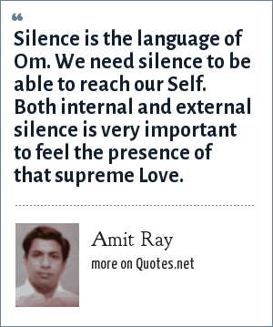 Amit Ray: Silence is the language of Om. We need silence to be able to reach our Self. Both internal and external silence is very important to feel the presence of that supreme Love.