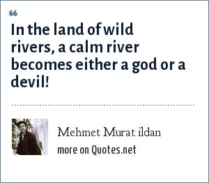 Mehmet Murat ildan: In the land of wild rivers, a calm river becomes either a god or a devil!